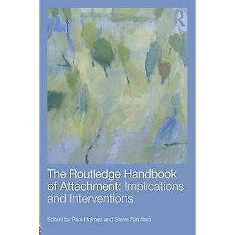 The Routledge Handbook of Attachment Implications and Interventions by Edited by Paul Holmes & Edited by Steve Farnfield
