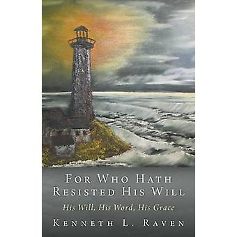 For Who Hath Resisted His Will His Will His Word His Grace by Raven & Kenneth L.