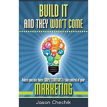 Build It and They Wont Come Unless You Use These Simple Strategies  Take Control of Your Marketing by Chechik & Jason