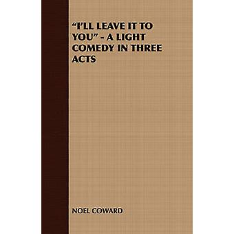 Ill Leave It to You  A Light Comedy in Three Acts by Noel Coward & Coward