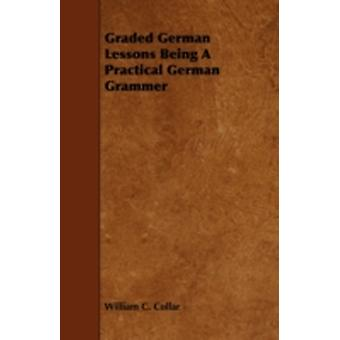 Graded German Lessons Being a Practical German Grammer by Collar & William C.