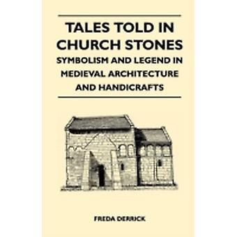 Tales Told in Church Stones  Symbolism and Legend in Medieval Architecture and Handicrafts by Derrick & Freda