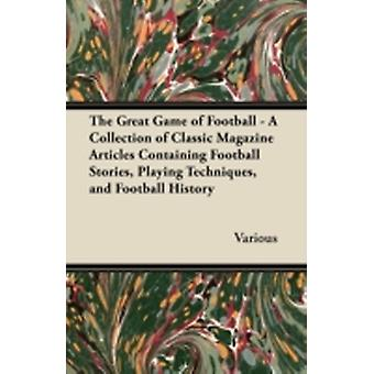 The Great Game of Football  A Collection of Classic Magazine Articles Containing Football Stories Playing Techniques and Football History by Various