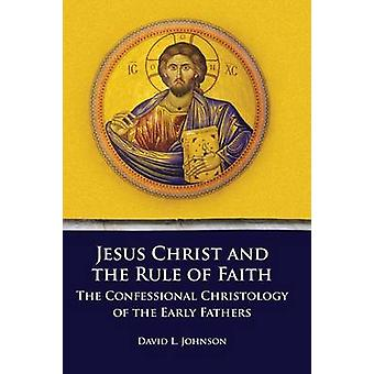 Jesus Christ and the Rule of Faith The Confessional Christology of the Early Fathers by Johnson & David L.
