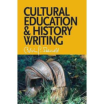 Cultural Education and History Writing Sundry Writings and Occasional Lectures by Seerveld & Calvin G.