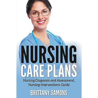 Nursing Care Plans Nursing Diagnosis and Assessment Nursing Interventions Guide by Samons & Brittany
