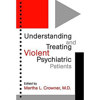 Understanding and Treating Violent Psychiatric Patients by Martha L.
