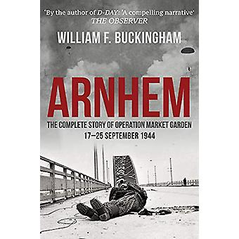 Arnhem - The Complete Story of Operation Market Garden 17-25 September