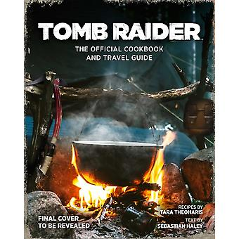 Tomb Raider The Official Cookbook and Travel Guide by Sebastian Haley & Tara Theoharis & Meagan Marie