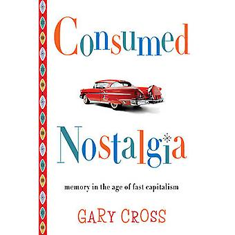Consumed Nostalgia - Memory in the Age of Fast Capitalism by Gary Cros