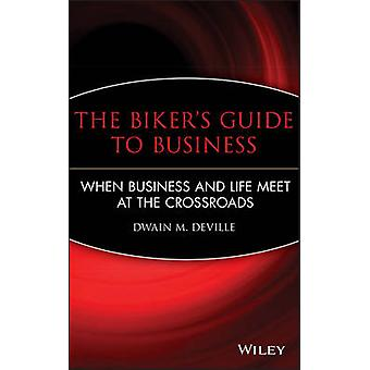 The Bikers Guide to Business When Business and Life Meet at the Crossroads by DeVille & Dwain