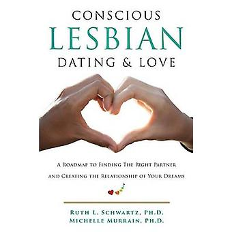 Conscious Lesbian Dating  Love A Roadmap to Finding the Right Partner and Creating the Relationship of your Dreams by Schwartz & Ruth L