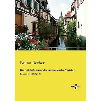 Die rechtliche Natur der internationalen Vertrge ElsassLothringens by Becher & Bruno