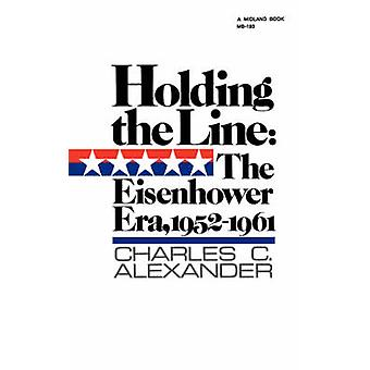 Holding the Line - The Eisenhower Era - 1952-1961 by Charles C. Alexan