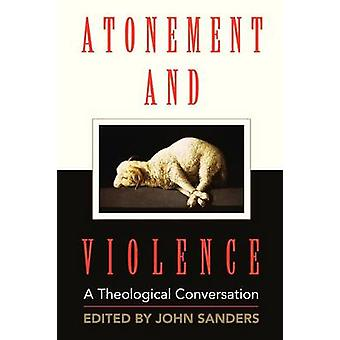 Atonement and Violence A Theological Conversation by Sanders & John