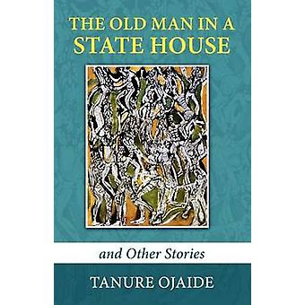 The Old Man in a State House and Other Stories by Ojaide & Tanure