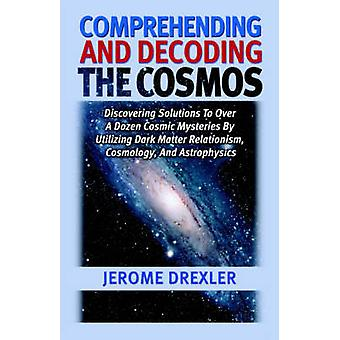 Comprehending And Decoding The Cosmos Discovering Solutions to Over a Dozen Cosmic Mysteries by Utilizing Dark Matter Relationism Cosmology and Astrophysics by Drexler & Jerome