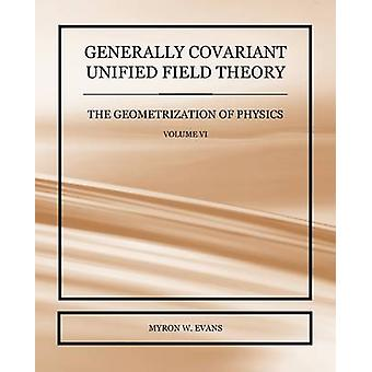 Generally Covariant Unified Field Theory  The Geometrization of Physics  Volume VI by Evans & Myron W