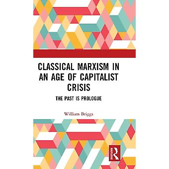 Classical Marxism in an Age of Capitalist Crisis  The Past is Prologue by Briggs & William