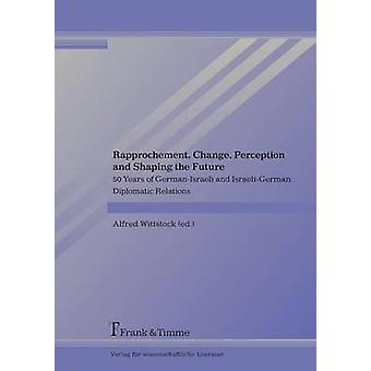 Rapprochement Change Perception and Shaping the Future. 50 Years of GermanIsraeli and IsraeliGermanDiplomatic Relations by Wittstock & Alfred