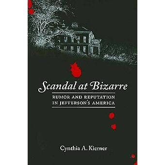 Scandal at Bizarre Rumor and Reputation in Jeffersons America by Kierner & Cynthia A.