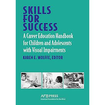 Skills for Success A Career Education Handbook for Children and Adolescents with Visual Impairments by Wolffe & Karen E.