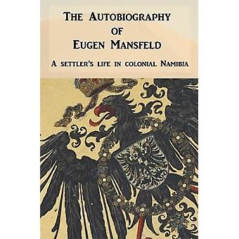 Autobiography of Eugen Mansfeld A German Settlers Life in Colonial Namibia by Mansfeld & Eugen