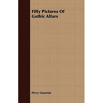Fifty Pictures Of Gothic Altars by Dearmer & Percy