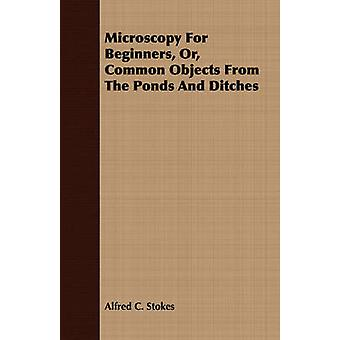 Microscopy for Beginners Or Common Objects from the Ponds and Ditches by Stokes & Alfred C.
