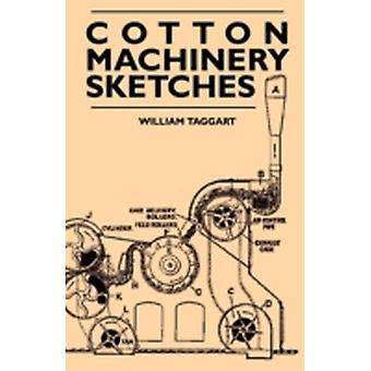 Cotton Machinery Sketches  A Book of Illustrations of all Types of Cotton Machinery and to Accompany the Authors Book on Mill Management by Taggart & William