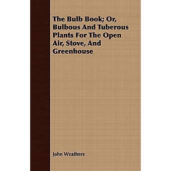 The Bulb Book Or Bulbous And Tuberous Plants For The Open Air Stove And Greenhouse by Weathers & John