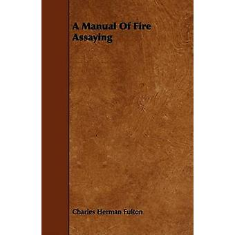 A Manual Of Fire Assaying by Fulton & Charles Herman
