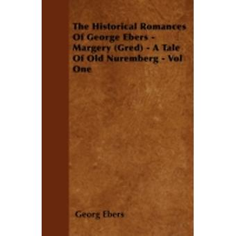 The Historical Romances of George Ebers  Margery Gred  A Tale of Old Nuremberg  Vol One by Ebers & Georg