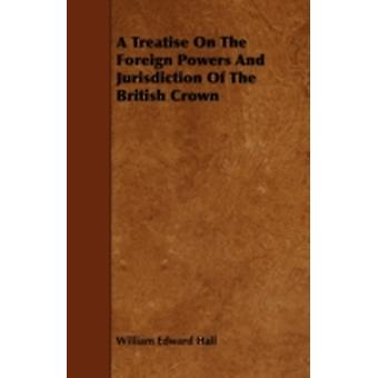 A Treatise On The Foreign Powers And Jurisdiction Of The British Crown by Hall & William Edward