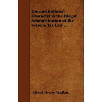 Unconstitutional Character  the Illegal Administration of the Income Tax Law ... by Walker & Albert Henry