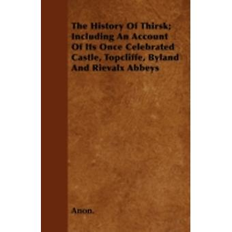 The History Of Thirsk Including An Account Of Its Once Celebrated Castle Topcliffe Byland And Rievalx Abbeys by Anon.