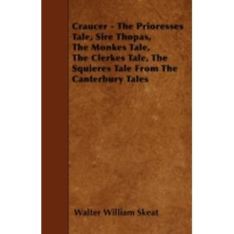 Craucer  The Prioresses Tale Sire Thopas The Monkes Tale The Clerkes Tale The Squieres Tale From The Canterbury Tales by Skeat & Walter William