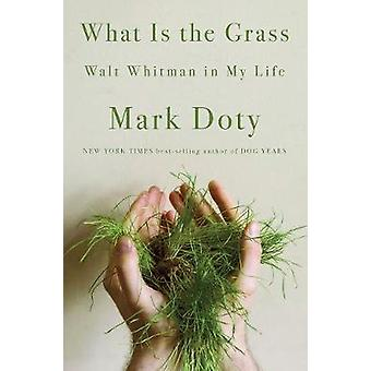 What Is the Grass - Walt Whitman in My Life by Mark Doty - 97803930702