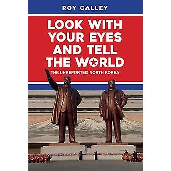 Look with your Eyes and Tell the World - The Unreported North Korea by