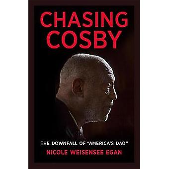 Chasing Cosby - The Downfall of America's Dad by Nicole Weisensee Egan