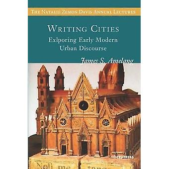 Writing Cities - Exploring Early Modern Urban Discourse by James S. Am