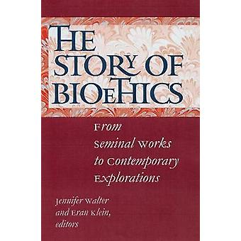 The Story of Bioethics - From Seminal Works to Contemporary Exploratio
