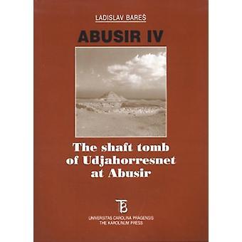 Abusir - v.4 - Shaft Tombs of Udjahorresnet at Abusir by Ladislav Bares