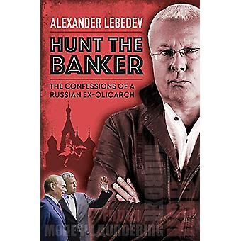 Hunt the Banker - The Confessions of a Russian Ex-Oligarch by Alexande