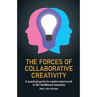 The Forces of Collaborative Creativity  A practical guide to creative teamwork in the healthcare business by Peter John Comber