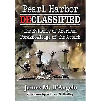 Pearl Harbor Declassified  The Evidence of American Foreknowledge of the Attack by James M D Angelo