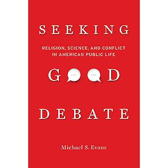 Seeking Good Debate - Religion - Science - and Conflict in American Pu