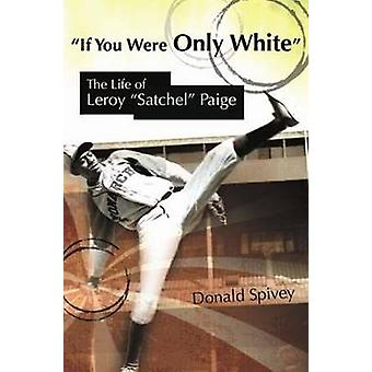 If You Were Only White - The Life of Leroy  -Satchel - Paige by Donald S
