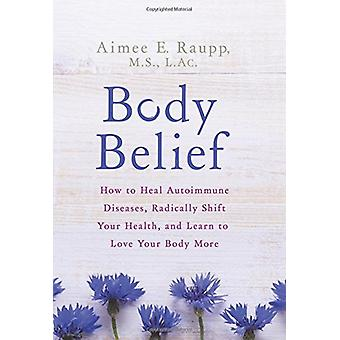 Body Belief - How to Heal Autoimmune Diseases - Radically Shift Your H