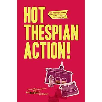 Hot Thespian Action! - Ten Premiere Plays from Walterdale Playhouse by